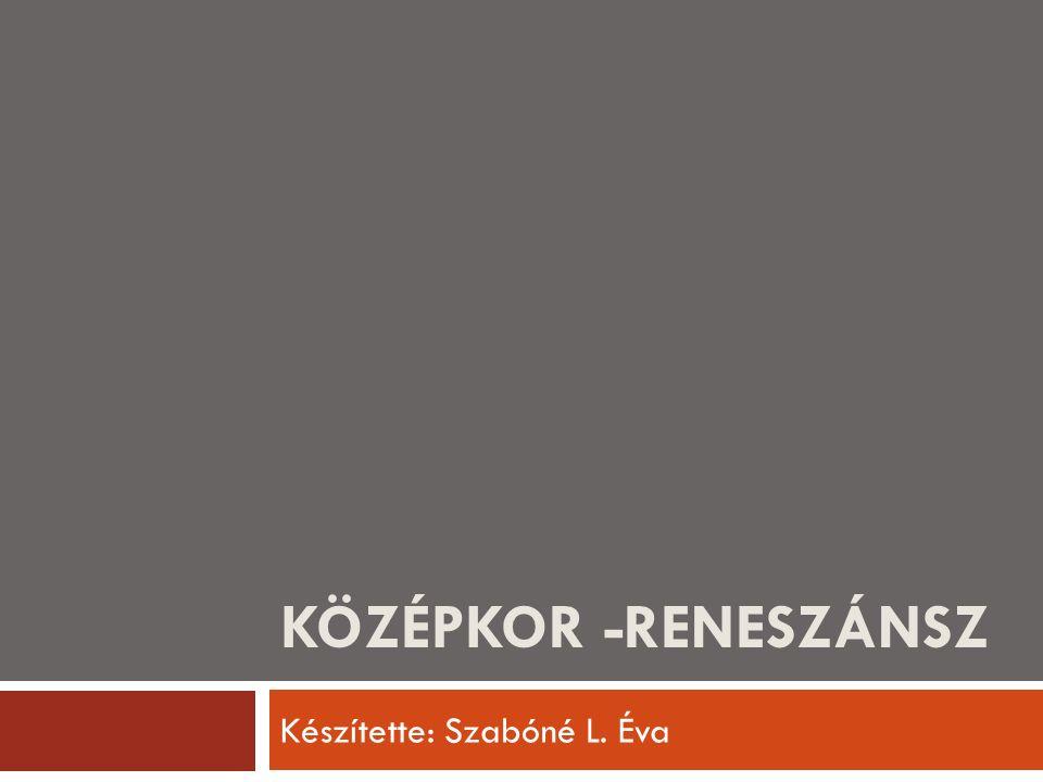 KÖZÉPKOR -RENESZÁNSZ Készítette: Szabóné L. Éva