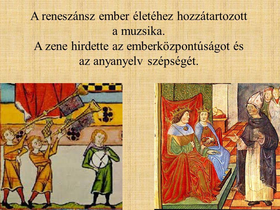 A reneszánsz ember életéhez hozzátartozott a muzsika. A zene hirdette az emberközpontúságot és az anyanyelv szépségét.