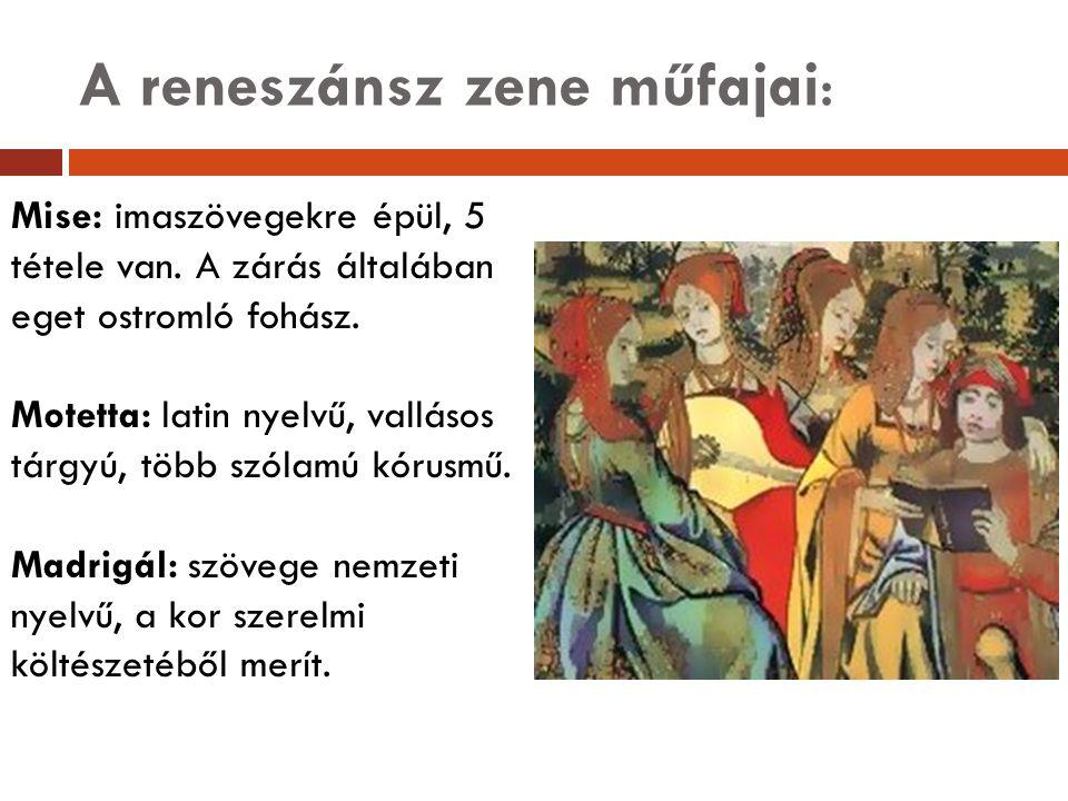 A reneszánsz zene műfajai: Mise: imaszövegekre épül, 5 tétele van. A zárás általában eget ostromló fohász. Motetta: latin nyelvű, vallásos tárgyú, töb