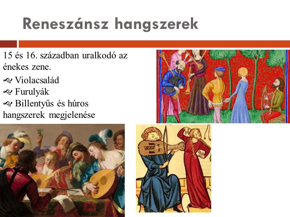 Reneszánsz hangszerek 15 és 16. században uralkodó az énekes zene.  Violacsalád  Furulyák  Billentyűs és húros hangszerek megjelenése