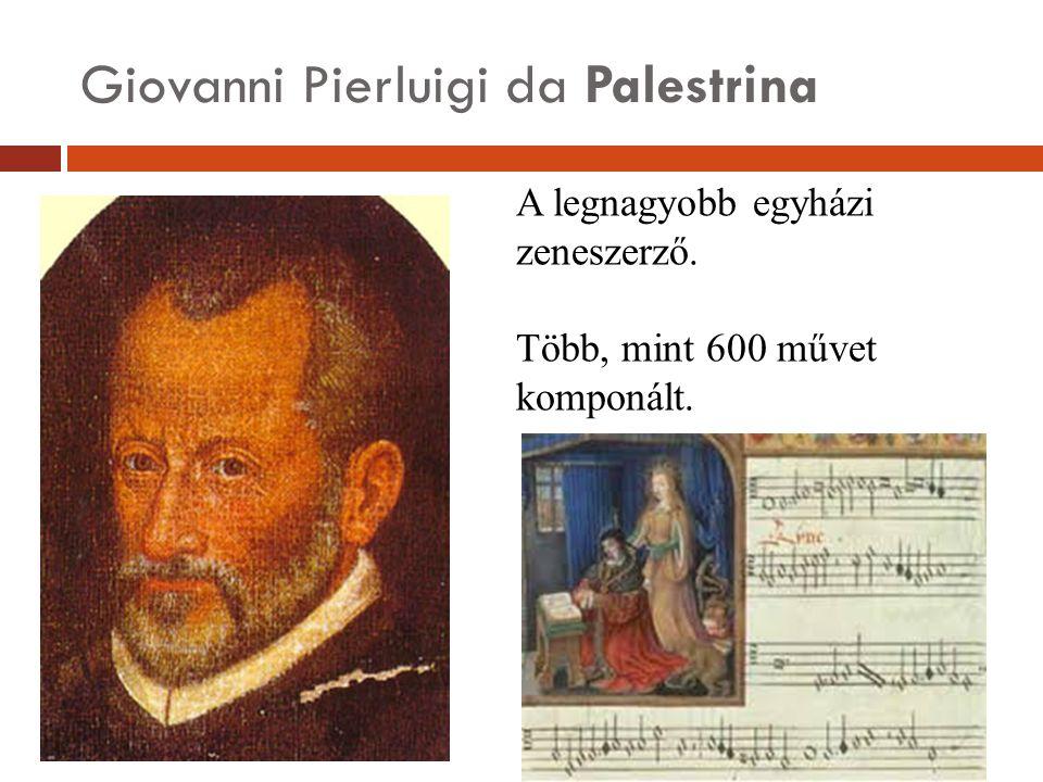 Giovanni Pierluigi da Palestrina A legnagyobb egyházi zeneszerző. Több, mint 600 művet komponált.
