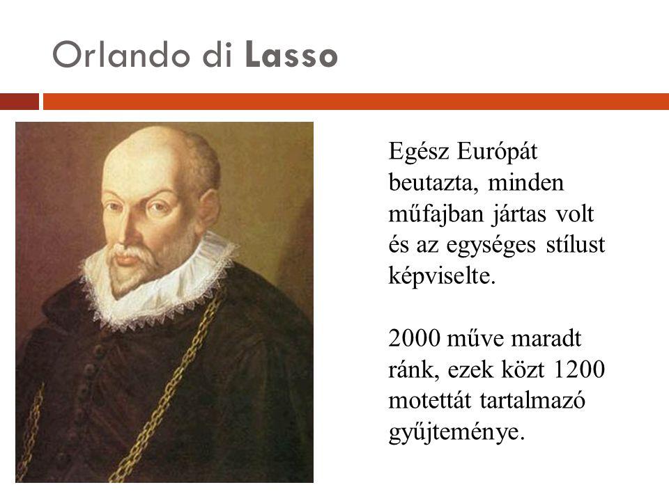 Orlando di Lasso Egész Európát beutazta, minden műfajban jártas volt és az egységes stílust képviselte. 2000 műve maradt ránk, ezek közt 1200 motettát