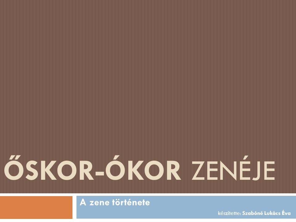 ŐSKOR-ÓKOR ZENÉJE A zene története készítette: Szabóné Lukács Éva