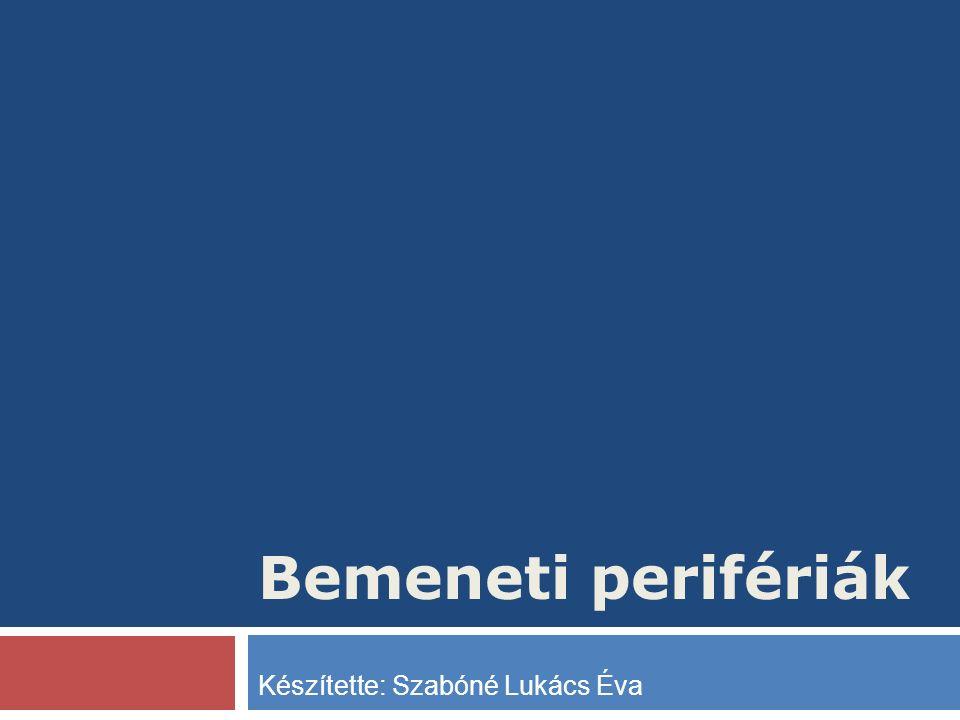 Bemeneti perifériák Készítette: Szabóné Lukács Éva