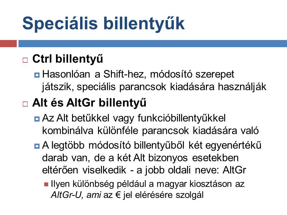 Speciális billentyűk  Ctrl billentyű  Hasonlóan a Shift-hez, módosító szerepet játszik, speciális parancsok kiadására használják  Alt és AltGr billentyű  Az Alt betűkkel vagy funkcióbillentyűkkel kombinálva különféle parancsok kiadására való  A legtöbb módosító billentyűből két egyenértékű darab van, de a két Alt bizonyos esetekben eltérően viselkedik - a jobb oldali neve: AltGr Ilyen különbség például a magyar kiosztáson az AltGr-U, ami az € jel elérésére szolgál