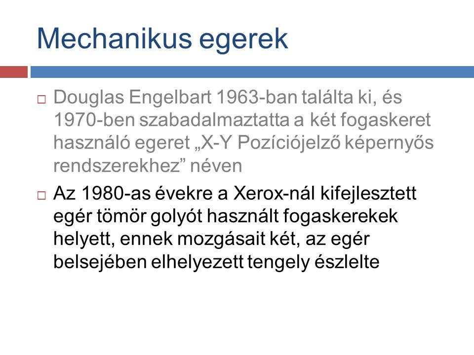 """Mechanikus egerek  Douglas Engelbart 1963-ban találta ki, és 1970-ben szabadalmaztatta a két fogaskeret használó egeret """"X-Y Pozíciójelző képernyős rendszerekhez néven  Az 1980-as évekre a Xerox-nál kifejlesztett egér tömör golyót használt fogaskerekek helyett, ennek mozgásait két, az egér belsejében elhelyezett tengely észlelte"""
