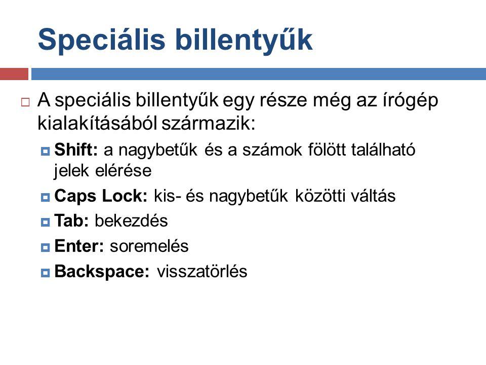 Speciális billentyűk  A speciális billentyűk egy része még az írógép kialakításából származik:  Shift: a nagybetűk és a számok fölött található jelek elérése  Caps Lock: kis- és nagybetűk közötti váltás  Tab: bekezdés  Enter: soremelés  Backspace: visszatörlés