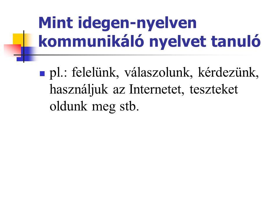 Mint idegen-nyelven kommunikáló nyelvet tanuló pl.: felelünk, válaszolunk, kérdezünk, használjuk az Internetet, teszteket oldunk meg stb.