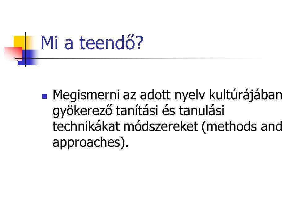Mi a teendő? Megismerni az adott nyelv kultúrájában gyökerező tanítási és tanulási technikákat módszereket (methods and approaches).