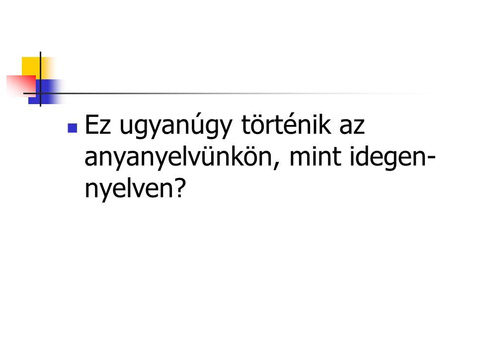 Ez ugyanúgy történik az anyanyelvünkön, mint idegen- nyelven