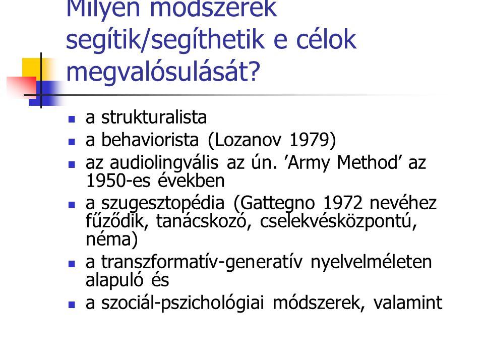 Milyen módszerek segítik/segíthetik e célok megvalósulását? a strukturalista a behaviorista (Lozanov 1979) az audiolingvális az ún. 'Army Method' az 1