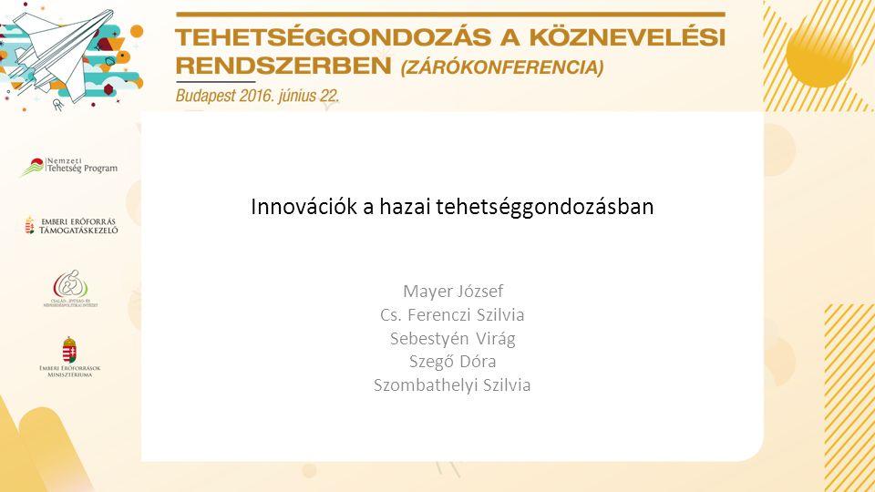 Innovációk a hazai tehetséggondozásban Mayer József Cs. Ferenczi Szilvia Sebestyén Virág Szegő Dóra Szombathelyi Szilvia