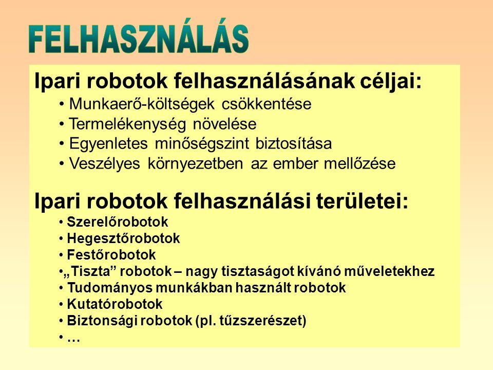 """Ipari robotok felhasználásának céljai: Munkaerő-költségek csökkentése Termelékenység növelése Egyenletes minőségszint biztosítása Veszélyes környezetben az ember mellőzése Ipari robotok felhasználási területei: Szerelőrobotok Hegesztőrobotok Festőrobotok """"Tiszta robotok – nagy tisztaságot kívánó műveletekhez Tudományos munkákban használt robotok Kutatórobotok Biztonsági robotok (pl."""