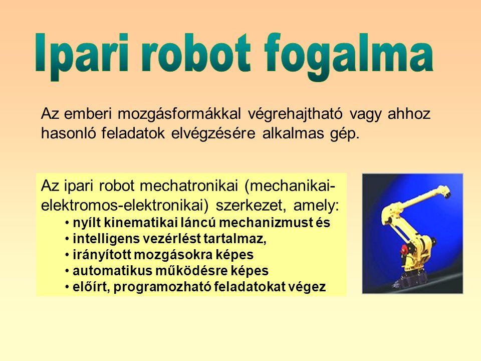 Az ipari robot mechatronikai (mechanikai- elektromos-elektronikai) szerkezet, amely: nyílt kinematikai láncú mechanizmust és intelligens vezérlést tartalmaz, irányított mozgásokra képes automatikus működésre képes előírt, programozható feladatokat végez Az emberi mozgásformákkal végrehajtható vagy ahhoz hasonló feladatok elvégzésére alkalmas gép.