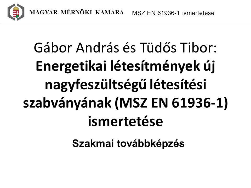 MAGYAR MÉRNÖKI KAMARA MSZ EN 61936 ‑ 1 ismertetése Gábor András és Tüdős Tibor: Energetikai létesítmények új nagyfeszültségű létesítési szabványának (MSZ EN 61936-1) ismertetése Szakmai továbbképzés