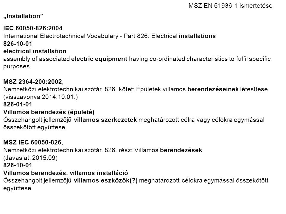 "MSZ EN 61936 ‑ 1 ismertetése ""Installation IEC 60050-826:2004 International Electrotechnical Vocabulary - Part 826: Electrical installations 826-10-01 electrical installation assembly of associated electric equipment having co-ordinated characteristics to fulfil specific purposes MSZ 2364-200:2002, Nemzetközi elektrotechnikai szótár."