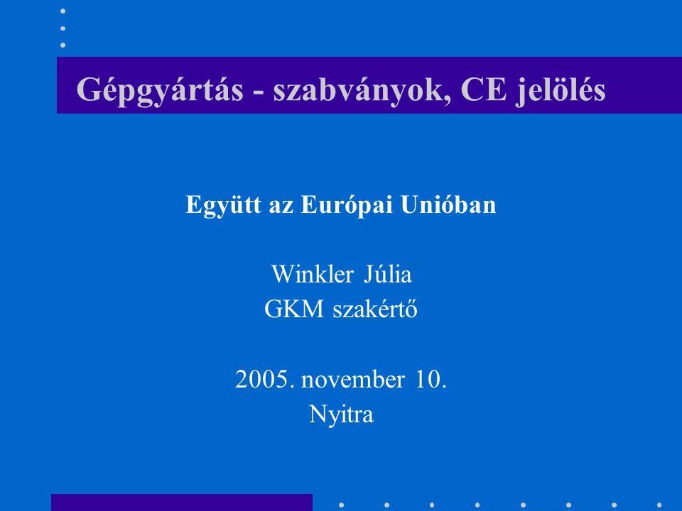 Gépgyártás - szabványok, CE jelölés Együtt az Európai Unióban Winkler Júlia GKM szakértő 2005.