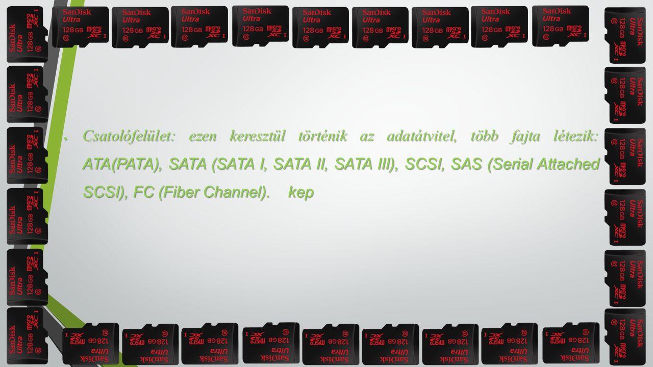  Csatolófelület: ezen keresztül történik az adatátvitel, több fajta létezik: ATA(PATA), SATA (SATA I, SATA II, SATA III), SCSI, SAS (Serial Attached SCSI), FC (Fiber Channel).