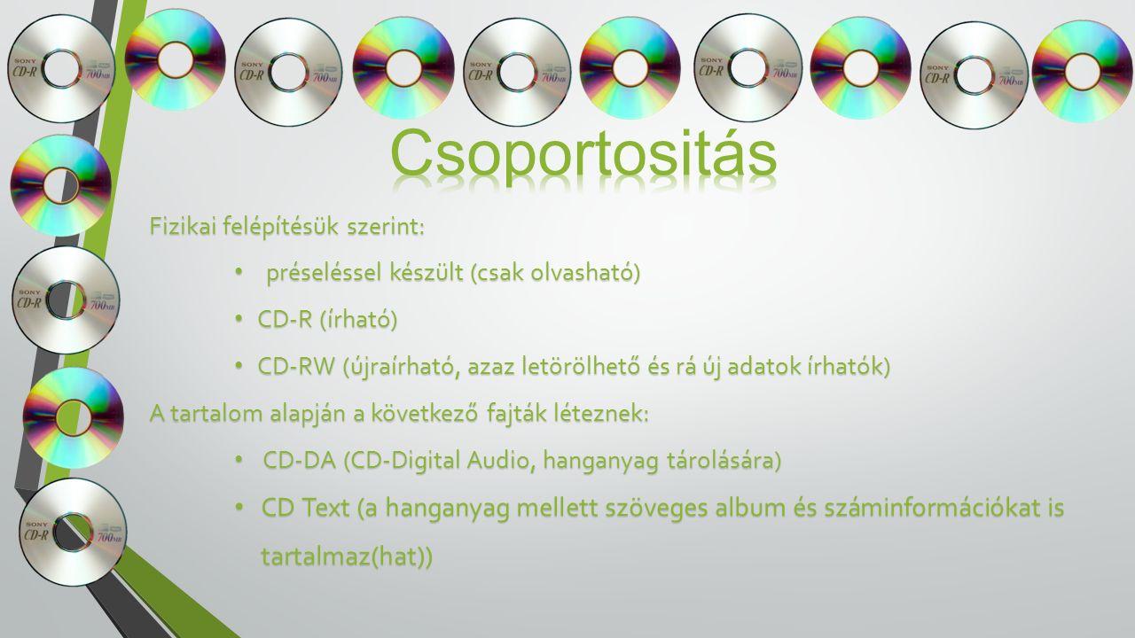 Fizikai felépítésük szerint: préseléssel készült (csak olvasható) préseléssel készült (csak olvasható) CD-R (írható) CD-R (írható) CD-RW (újraírható, azaz letörölhető és rá új adatok írhatók) CD-RW (újraírható, azaz letörölhető és rá új adatok írhatók) A tartalom alapján a következő fajták léteznek: CD-DA (CD-Digital Audio, hanganyag tárolására) CD-DA (CD-Digital Audio, hanganyag tárolására) CD Text (a hanganyag mellett szöveges album és száminformációkat is tartalmaz(hat)) CD Text (a hanganyag mellett szöveges album és száminformációkat is tartalmaz(hat))
