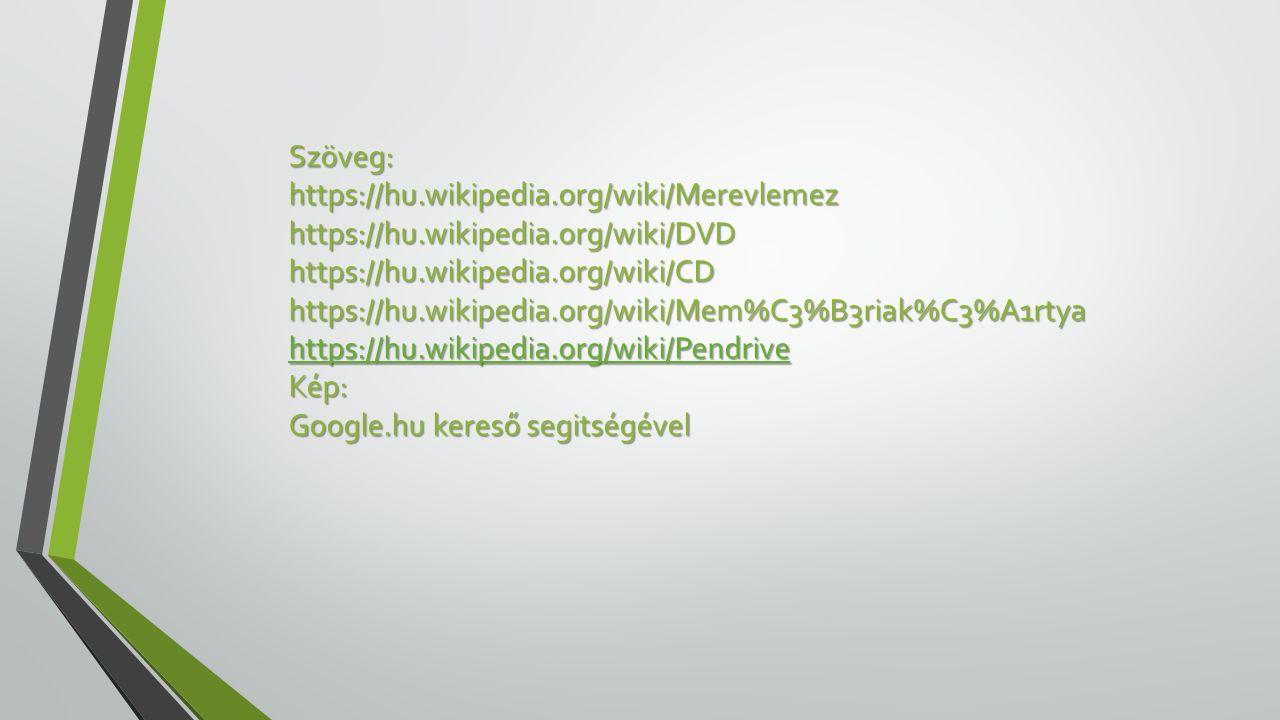 Szöveg:https://hu.wikipedia.org/wiki/Merevlemezhttps://hu.wikipedia.org/wiki/DVDhttps://hu.wikipedia.org/wiki/CDhttps://hu.wikipedia.org/wiki/Mem%C3%B3riak%C3%A1rtya https://hu.wikipedia.org/wiki/Pendrive Kép: Google.hu kereső segitségével
