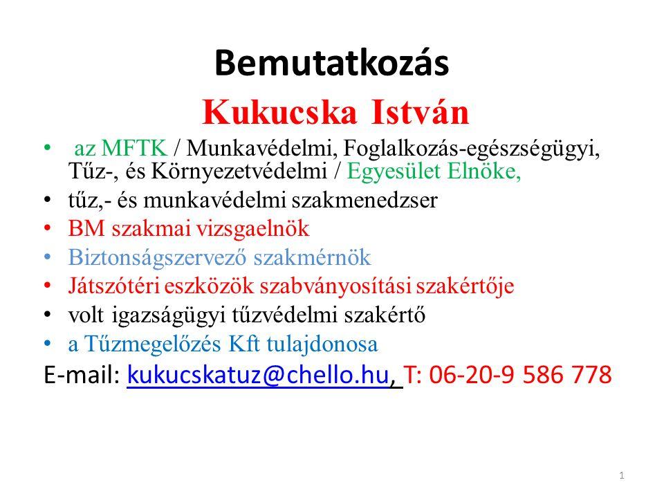 Bemutatkozás Kukucska István az MFTK / Munkavédelmi, Foglalkozás-egészségügyi, Tűz-, és Környezetvédelmi / Egyesület Elnöke, tűz,- és munkavédelmi szakmenedzser BM szakmai vizsgaelnök Biztonságszervező szakmérnök Játszótéri eszközök szabványosítási szakértője volt igazságügyi tűzvédelmi szakértő a Tűzmegelőzés Kft tulajdonosa E-mail: kukucskatuz@chello.hu, T: 06-20-9 586 778kukucskatuz@chello.hu 1