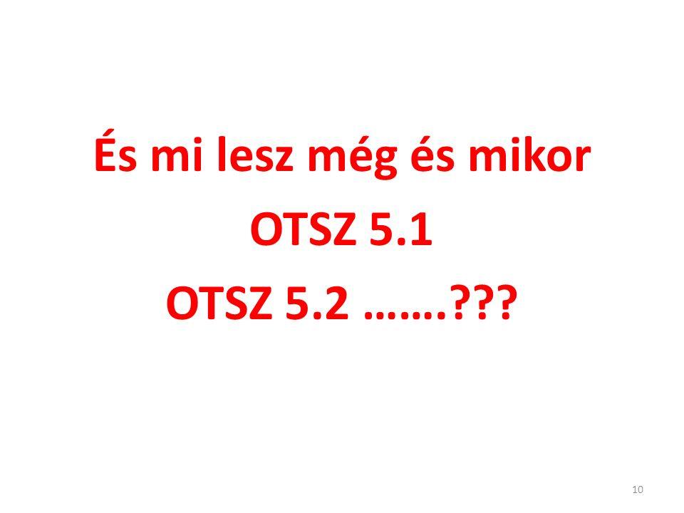 És mi lesz még és mikor OTSZ 5.1 OTSZ 5.2 ……. 10