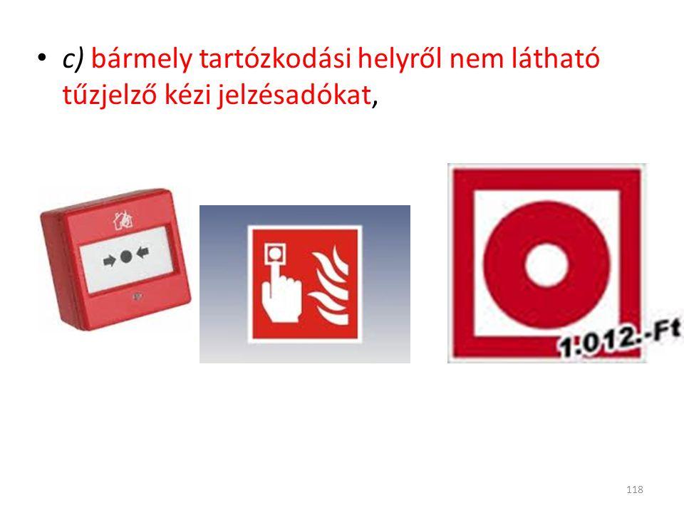 c) bármely tartózkodási helyről nem látható tűzjelző kézi jelzésadókat, 118