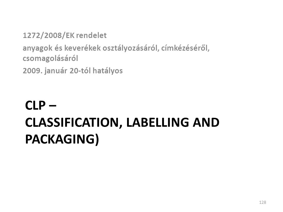 CLP – CLASSIFICATION, LABELLING AND PACKAGING) 1272/2008/EK rendelet anyagok és keverékek osztályozásáról, címkézéséről, csomagolásáról 2009. január 2