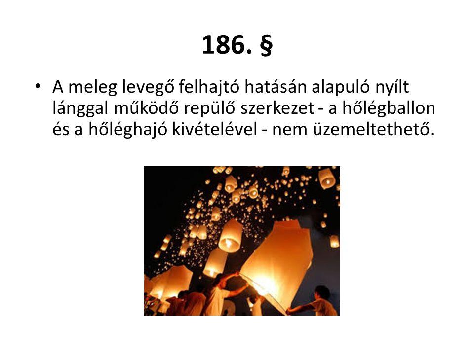 A meleg levegő felhajtó hatásán alapuló nyílt lánggal működő repülő szerkezet - a hőlégballon és a hőléghajó kivételével - nem üzemeltethető. 186. §