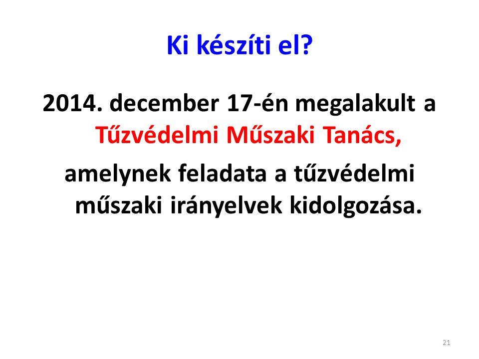 Ki készíti el? 2014. december 17-én megalakult a Tűzvédelmi Műszaki Tanács, amelynek feladata a tűzvédelmi műszaki irányelvek kidolgozása. 21