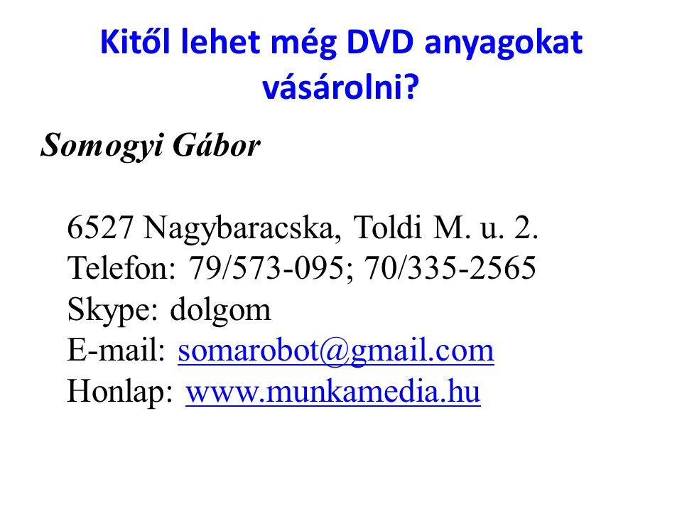 Kitől lehet még DVD anyagokat vásárolni? Somogyi Gábor 6527 Nagybaracska, Toldi M. u. 2. Telefon: 79/573-095; 70/335-2565 Skype: dolgom E-mail: somaro