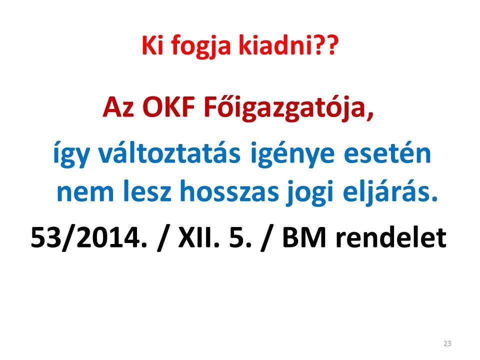 Ki fogja kiadni?? Az OKF Főigazgatója, így változtatás igénye esetén nem lesz hosszas jogi eljárás. 53/2014. / XII. 5. / BM rendelet 23