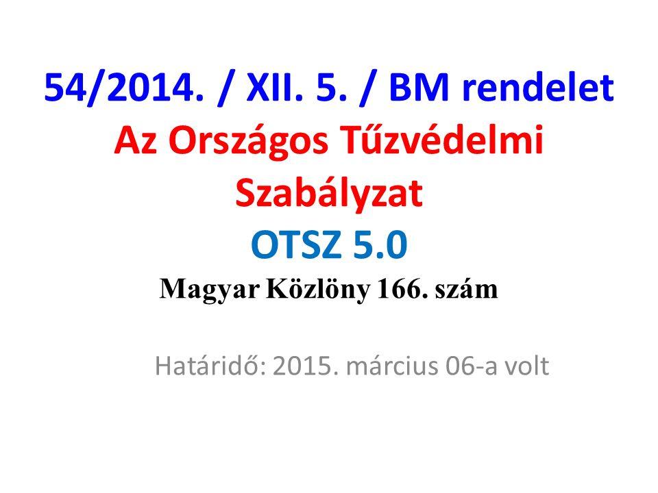 54/2014. / XII. 5. / BM rendelet Az Országos Tűzvédelmi Szabályzat OTSZ 5.0 Magyar Közlöny 166. szám Határidő: 2015. március 06-a volt