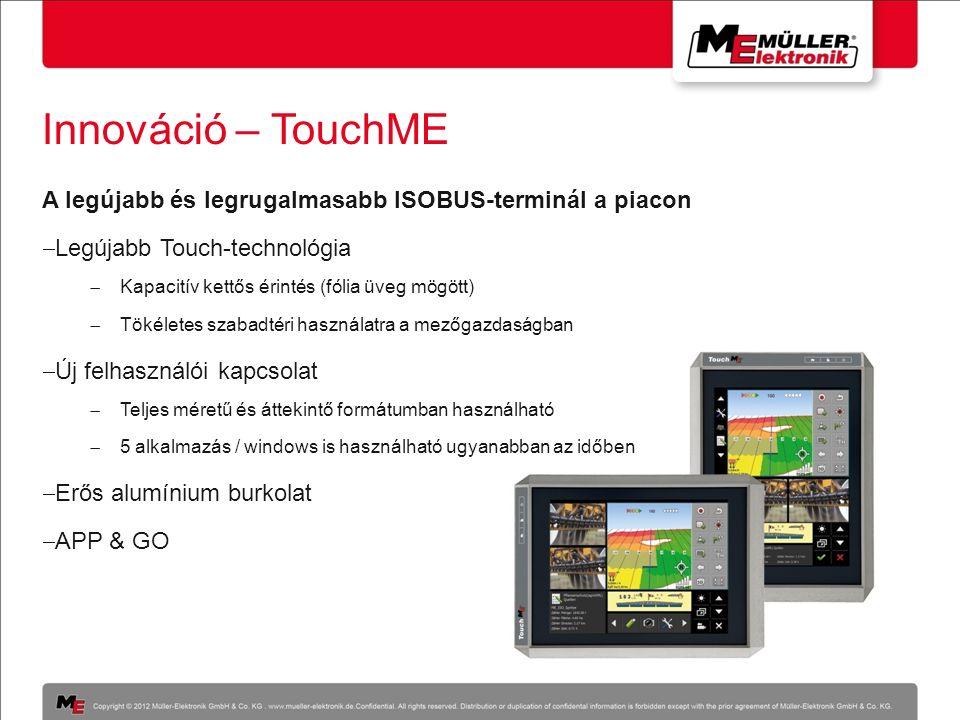 Innováció – TouchME A legújabb és legrugalmasabb ISOBUS-terminál a piacon  Legújabb Touch-technológia  Kapacitív kettős érintés (fólia üveg mögött)