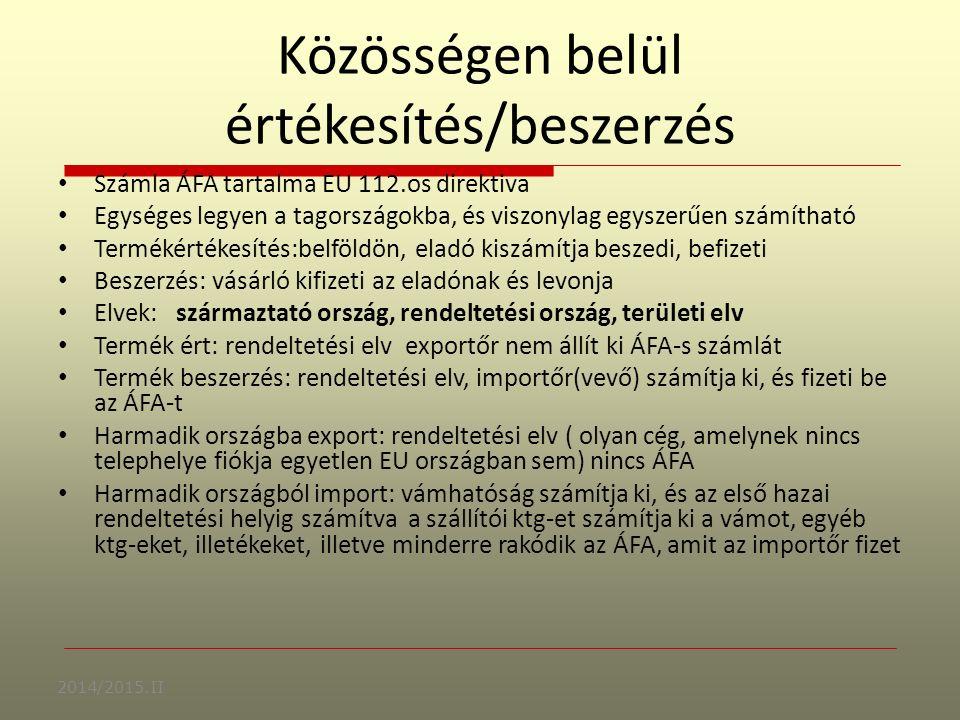 Közösségen belül értékesítés/beszerzés Számla ÁFA tartalma EU 112.os direktiva Egységes legyen a tagországokba, és viszonylag egyszerűen számítható Termékértékesítés:belföldön, eladó kiszámítja beszedi, befizeti Beszerzés: vásárló kifizeti az eladónak és levonja Elvek: származtató ország, rendeltetési ország, területi elv Termék ért: rendeltetési elv exportőr nem állít ki ÁFA-s számlát Termék beszerzés: rendeltetési elv, importőr(vevő) számítja ki, és fizeti be az ÁFA-t Harmadik országba export: rendeltetési elv ( olyan cég, amelynek nincs telephelye fiókja egyetlen EU országban sem) nincs ÁFA Harmadik országból import: vámhatóság számítja ki, és az első hazai rendeltetési helyig számítva a szállítói ktg-et számítja ki a vámot, egyéb ktg-eket, illetékeket, illetve minderre rakódik az ÁFA, amit az importőr fizet 2014/2015.II
