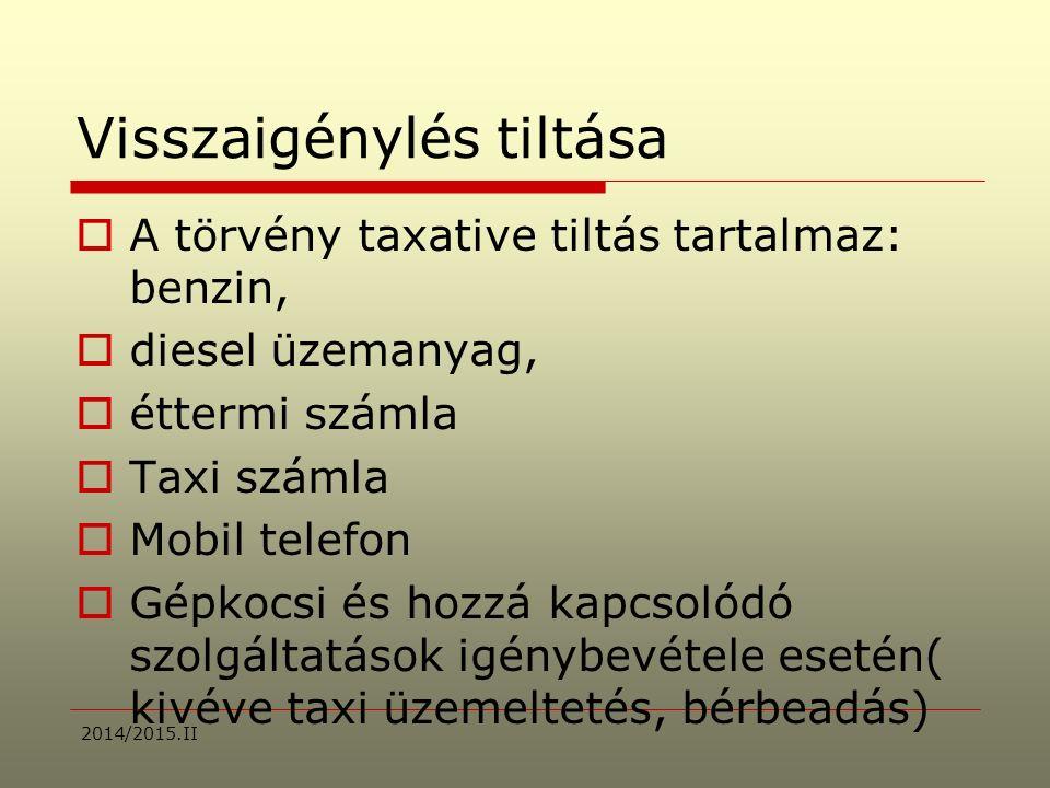 Visszaigénylés tiltása  A törvény taxative tiltás tartalmaz: benzin,  diesel üzemanyag,  éttermi számla  Taxi számla  Mobil telefon  Gépkocsi és hozzá kapcsolódó szolgáltatások igénybevétele esetén( kivéve taxi üzemeltetés, bérbeadás) 2014/2015.II