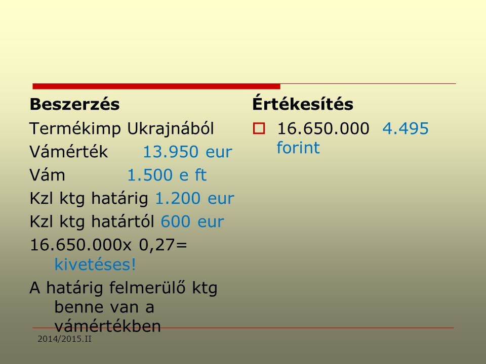 Beszerzés Termékimp Ukrajnából Vámérték 13.950 eur Vám1.500 e ft Kzl ktg határig 1.200 eur Kzl ktg határtól 600 eur 16.650.000x 0,27= kivetéses.