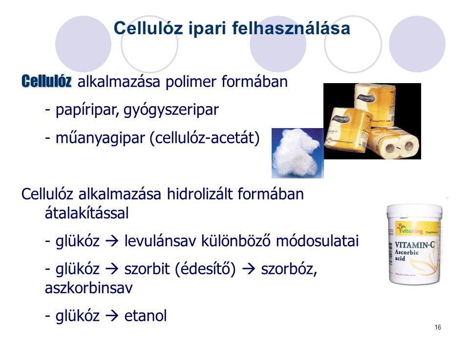 16 Cellulóz ipari felhasználása Cellulóz Cellulóz alkalmazása polimer formában - papíripar, gyógyszeripar - műanyagipar (cellulóz-acetát) Cellulóz alkalmazása hidrolizált formában átalakítással - glükóz  levulánsav különböző módosulatai - glükóz  szorbit (édesítő)  szorbóz, aszkorbinsav - glükóz  etanol