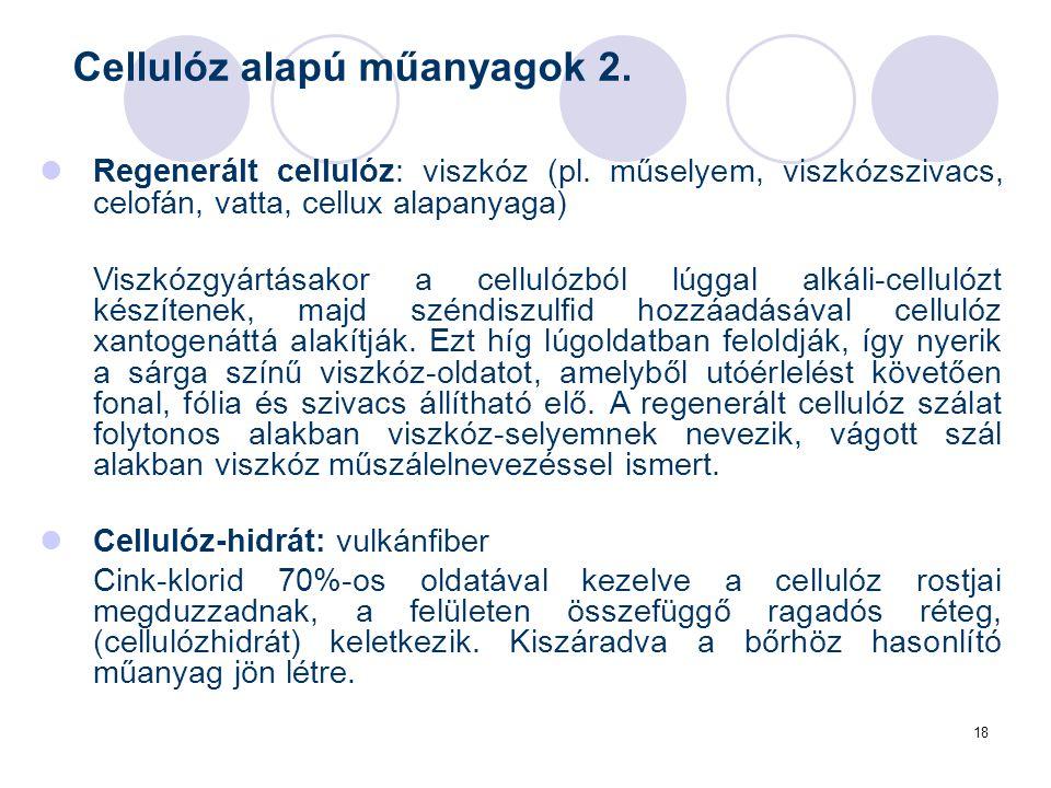 18 Regenerált cellulóz: viszkóz (pl. műselyem, viszkózszivacs, celofán, vatta, cellux alapanyaga) Viszkózgyártásakor a cellulózból lúggal alkáli-cellu