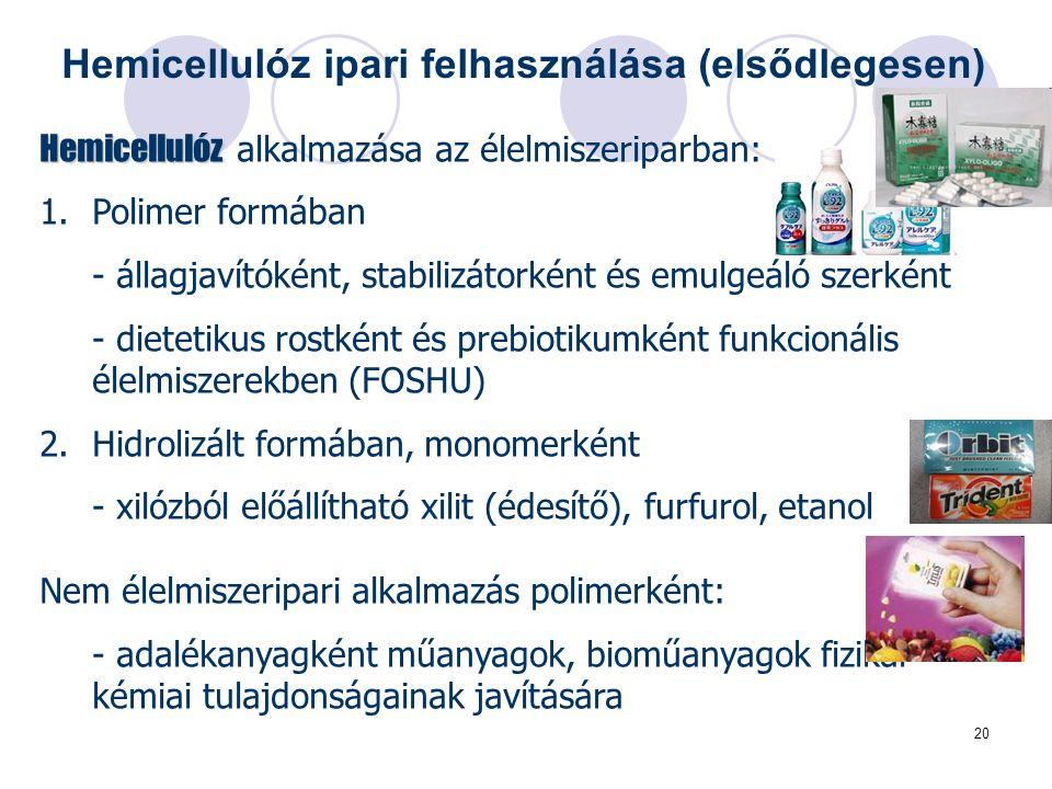 20 Hemicellulóz Hemicellulóz alkalmazása az élelmiszeriparban: 1.Polimer formában - állagjavítóként, stabilizátorként és emulgeáló szerként - dietetikus rostként és prebiotikumként funkcionális élelmiszerekben (FOSHU) 2.Hidrolizált formában, monomerként - xilózból előállítható xilit (édesítő), furfurol, etanol Nem élelmiszeripari alkalmazás polimerként: - adalékanyagként műanyagok, bioműanyagok fizikai- kémiai tulajdonságainak javítására Hemicellulóz ipari felhasználása (elsődlegesen)