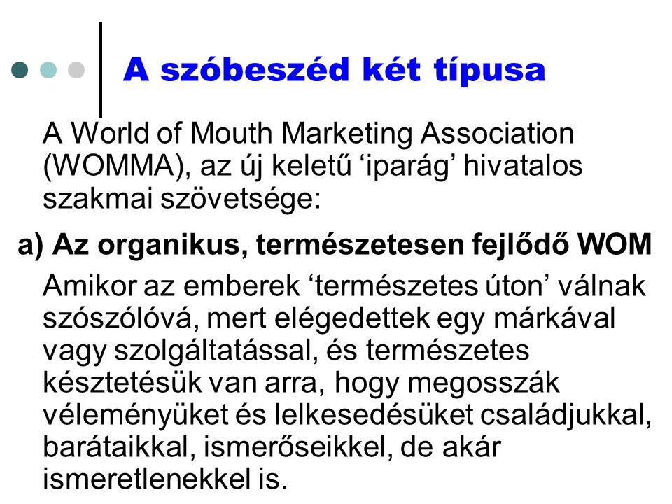 A szóbeszéd két típusa A World of Mouth Marketing Association (WOMMA), az új keletű 'iparág' hivatalos szakmai szövetsége: a) Az organikus, természetesen fejlődő WOM Amikor az emberek 'természetes úton' válnak szószólóvá, mert elégedettek egy márkával vagy szolgáltatással, és természetes késztetésük van arra, hogy megosszák véleményüket és lelkesedésüket családjukkal, barátaikkal, ismerőseikkel, de akár ismeretlenekkel is.
