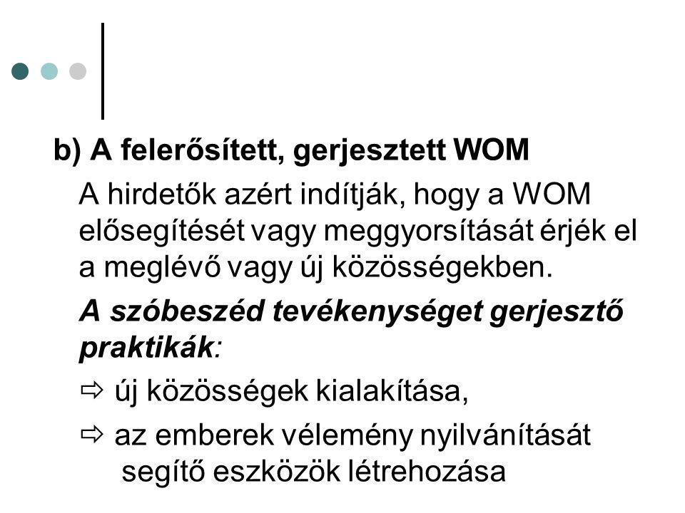 b) A felerősített, gerjesztett WOM A hirdetők azért indítják, hogy a WOM elősegítését vagy meggyorsítását érjék el a meglévő vagy új közösségekben.