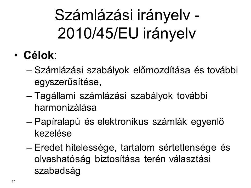 Számlázási irányelv - 2010/45/EU irányelv Célok: –Számlázási szabályok előmozdítása és további egyszerűsítése, –Tagállami számlázási szabályok további harmonizálása –Papíralapú és elektronikus számlák egyenlő kezelése –Eredet hitelessége, tartalom sértetlensége és olvashatóság biztosítása terén választási szabadság 47