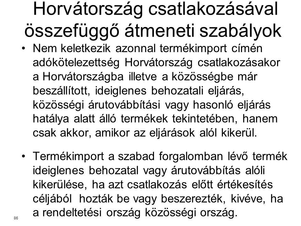 Horvátország csatlakozásával összefüggő átmeneti szabályok Nem keletkezik azonnal termékimport címén adókötelezettség Horvátország csatlakozásakor a Horvátországba illetve a közösségbe már beszállított, ideiglenes behozatali eljárás, közösségi árutovábbítási vagy hasonló eljárás hatálya alatt álló termékek tekintetében, hanem csak akkor, amikor az eljárások alól kikerül.