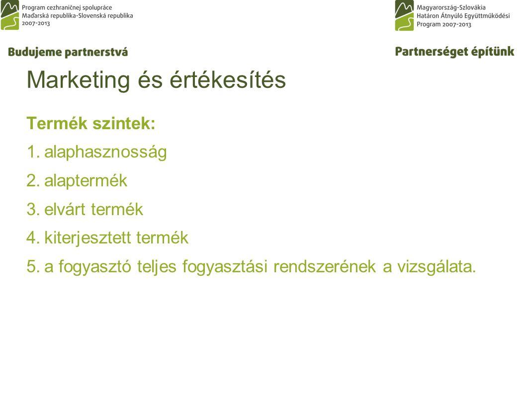 Marketing és értékesítés Termék szintek: 1.alaphasznosság 2.alaptermék 3.elvárt termék 4.kiterjesztett termék 5.a fogyasztó teljes fogyasztási rendszerének a vizsgálata.