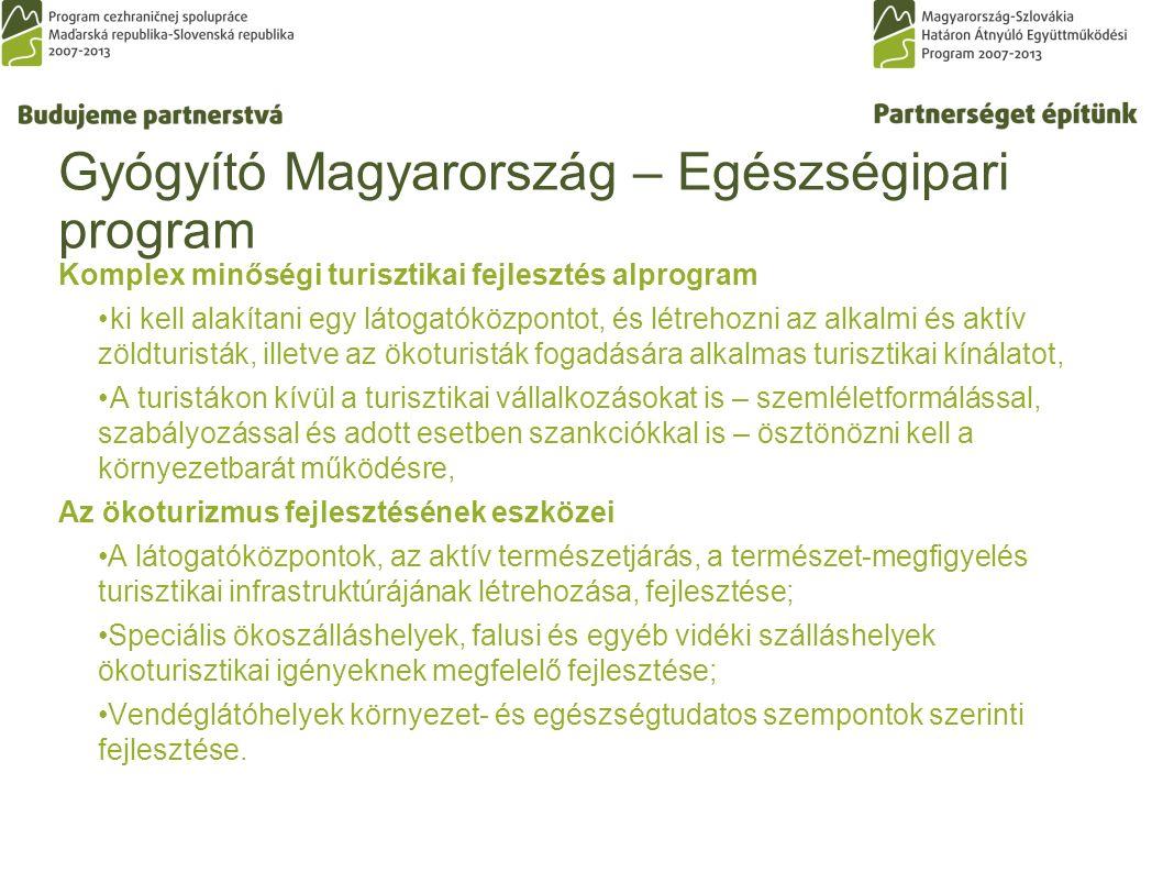 Gyógyító Magyarország – Egészségipari program Komplex minőségi turisztikai fejlesztés alprogram ki kell alakítani egy látogatóközpontot, és létrehozni az alkalmi és aktív zöldturisták, illetve az ökoturisták fogadására alkalmas turisztikai kínálatot, A turistákon kívül a turisztikai vállalkozásokat is – szemléletformálással, szabályozással és adott esetben szankciókkal is – ösztönözni kell a környezetbarát működésre, Az ökoturizmus fejlesztésének eszközei A látogatóközpontok, az aktív természetjárás, a természet-megfigyelés turisztikai infrastruktúrájának létrehozása, fejlesztése; Speciális ökoszálláshelyek, falusi és egyéb vidéki szálláshelyek ökoturisztikai igényeknek megfelelő fejlesztése; Vendéglátóhelyek környezet- és egészségtudatos szempontok szerinti fejlesztése.