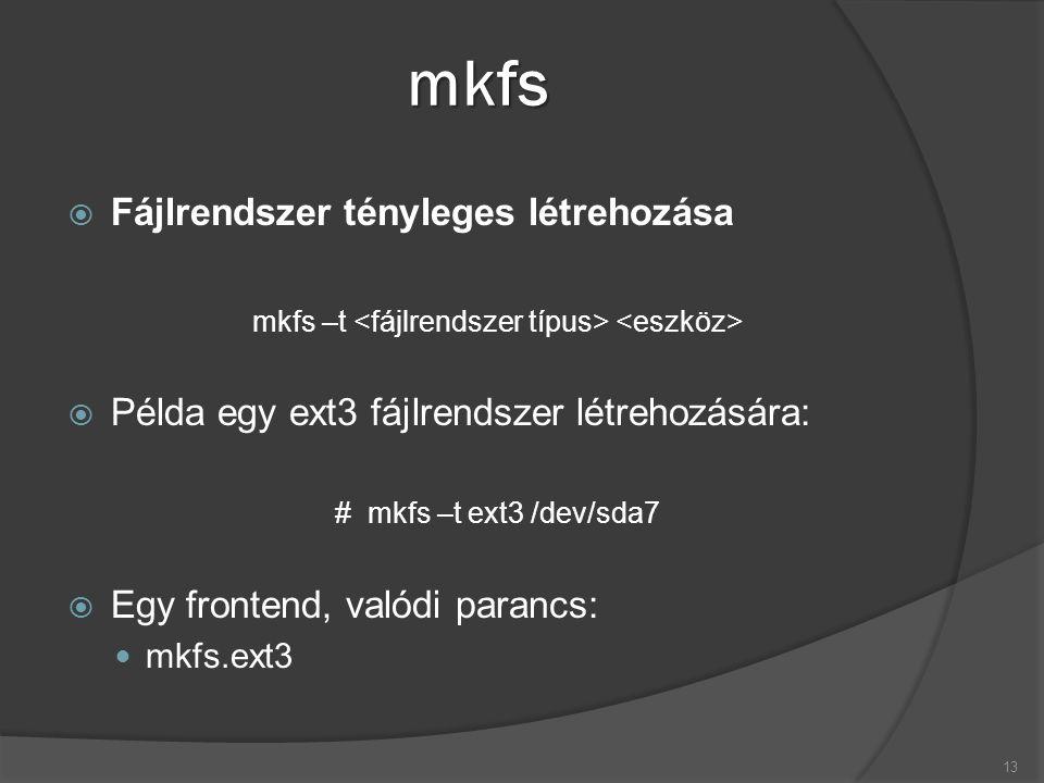 mkfs  Fájlrendszer tényleges létrehozása mkfs –t  Példa egy ext3 fájlrendszer létrehozására: # mkfs –t ext3 /dev/sda7  Egy frontend, valódi parancs: mkfs.ext3 13