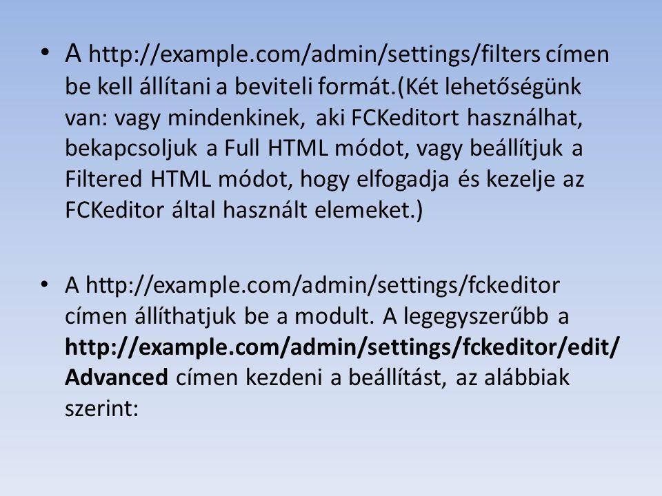 A http://example.com/admin/settings/filters címen be kell állítani a beviteli formát.( Két lehetőségünk van: vagy mindenkinek, aki FCKeditort használhat, bekapcsoljuk a Full HTML módot, vagy beállítjuk a Filtered HTML módot, hogy elfogadja és kezelje az FCKeditor által használt elemeket.
