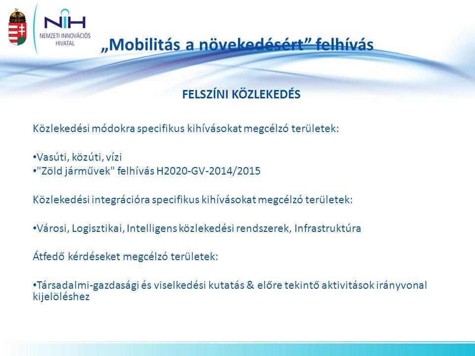"""""""Mobilitás a növekedésért felhívás FELSZÍNI KÖZLEKEDÉS Közlekedési módokra specifikus kihívásokat megcélzó területek: Vasúti, közúti, vízi Zöld járművek felhívás H2020-GV-2014/2015 Közlekedési integrációra specifikus kihívásokat megcélzó területek: Városi, Logisztikai, Intelligens közlekedési rendszerek, Infrastruktúra Átfedő kérdéseket megcélzó területek: Társadalmi-gazdasági és viselkedési kutatás & előre tekintő aktivitások irányvonal kijelöléshez"""
