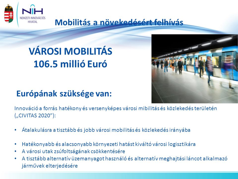 """Mobilitás a növekedésért felhívás VÁROSI MOBILITÁS 106.5 millió Euró Európának szüksége van: Innováció a forrás hatékony és versenyképes városi mibilitás és közlekedés területén (""""CIVITAS 2020 ): Átalakulásra a tisztább és jobb városi mobilitás és közlekedés irányába Hatékonyabb és alacsonyabb környezeti hatást kiváltó városi logisztikára A városi utak zsúfoltságának csökkentésére A tisztább alternatív üzemanyagot használó és alternatív meghajtási láncot alkalmazó járművek elterjedésére"""